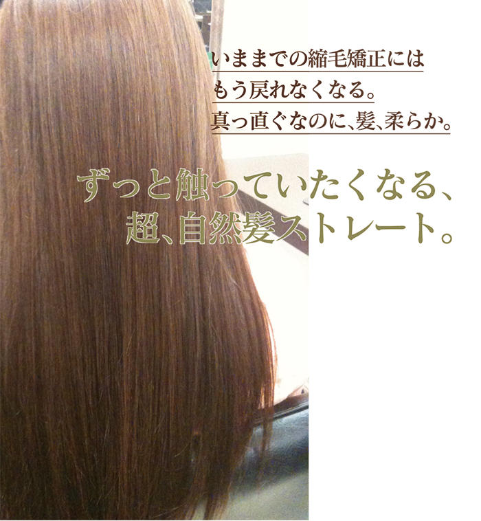 いままでの縮毛矯正にはもう戻れなくなる。真っ直ぐなのに、髪、柔らか。ずっと触っていたくなる、超、自然髪ストレート。